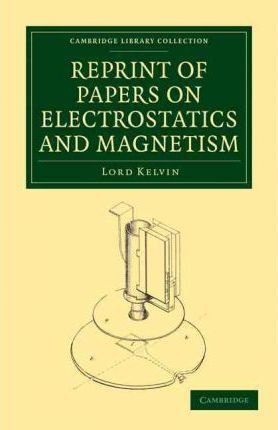 Cambridge Library Collection - Physical Sciences: Reprint of Papers on Electrostatics and Magnetism