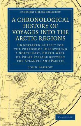 A Chronological History of Voyages into the Arctic Regions: Undertaken Chiefly for the Purpose of Discovering a North-East, North-West, or Polar Passage between the Atlantic and Pacific