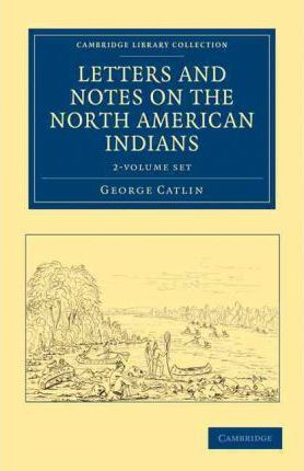 Letters and Notes on the Manners, Customs, and Condition of the North American Indians 2 Volume Set
