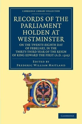 Records of the Parliament Holden at Westminster on the Twenty-Eighth Day of February, in the Thirty-Third Year of the Reign of King Edward the First (AD 1305)