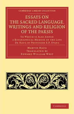 Cambridge Library Collection - Religion: Essays on the Sacred Language, Writings and Religion of the Parsis: To which is Also Added a Biographical Memoir of the Late Dr Haug by Professor E. P. Evans
