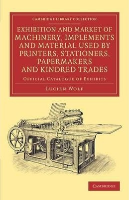 Cambridge Library Collection - History of Printing, Publishing and Libraries: Exhibition and Market of Machinery, Implements and Material Used by Printers, Stationers, Papermakers and Kindred Trades: Official Catalogue of Exhibits