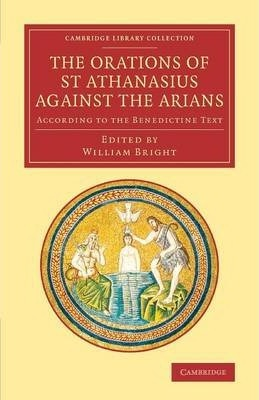 Cambridge Library Collection - Religion: The Orations of St Athanasius Against the Arians: According to the Benedictine Text