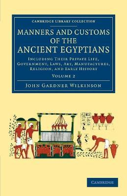 Manners and Customs of the Ancient Egyptians: Volume 2: Including their Private Life, Government, Laws, Art, Manufactures, Religion, and Early History