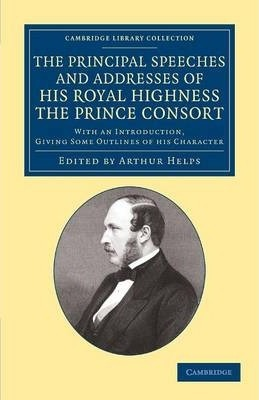 The Principal Speeches and Addresses of His Royal Highness the Prince Consort  With an Introduction, Giving Some Outlines of his Character