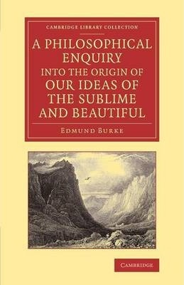 Cambridge Library Collection - Philosophy: A Philosophical Enquiry into the Origin of our Ideas of the Sublime and Beautiful: With an Introductory Discourse Concerning Taste; and Several Other Additions