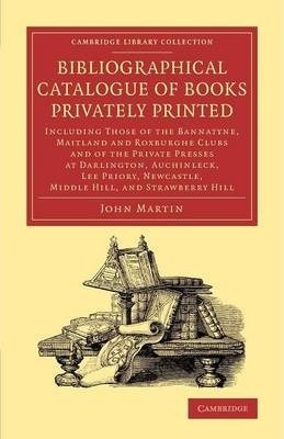 Cambridge Library Collection - History of Printing, Publishing and Libraries: Bibliographical Catalogue of Books Privately Printed: Including Those of the Bannatyne, Maitland and Roxburghe Clubs and of the Private Presses at Darlington, Auchinleck, Lee Priory, Newcastle, Middle Hill, and Strawberry Hill