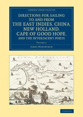 Directions for Sailing to and from the East Indies, China, New Holland, Cape of Good Hope, and the Interjacent Ports: Compiled Chiefly from Original Journals at the East India House