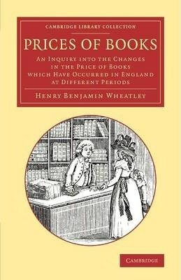 Cambridge Library Collection - History of Printing, Publishing and Libraries: Prices of Books: An Inquiry into the Changes in the Price of Books Which Have Occurred in England at Different Periods