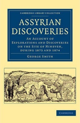 Assyrian Discoveries: An Account of Explorations and Discoveries on the Site of Nineveh, during 1873 and 1874