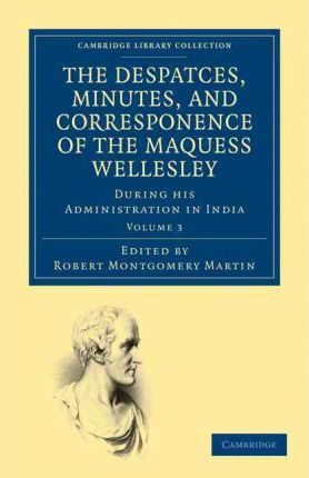 The Despatches, Minutes, and Correspondence of the Marquess Wellesley, K. G., during his Administration in India