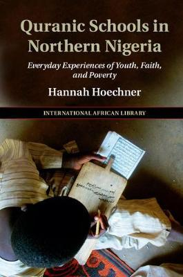 The International African Library: Quranic Schools in Northern Nigeria : Everyday Experiences of Youth, Faith, and Poverty Series Number 54