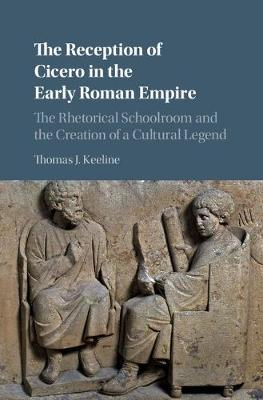 The Reception of Cicero in the Early Roman Empire  The Rhetorical Schoolroom and the Creation of a Cultural Legend