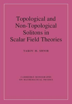 Cambridge Monographs on Mathematical Physics: Topological and Non-Topological Solitons in Scalar Field Theories