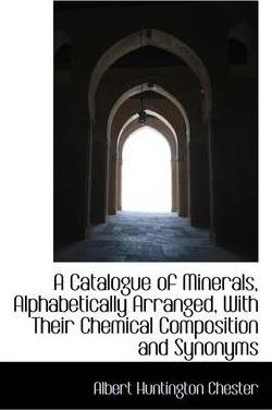 A Catalogue of Minerals, Alphabetically Arranged, with Their Chemical Composition and Synonyms