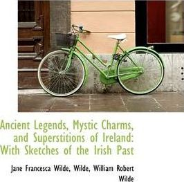 Ancient Legends, Mystic Charms, and Superstitions of Ireland with Sketches of the Irish Past