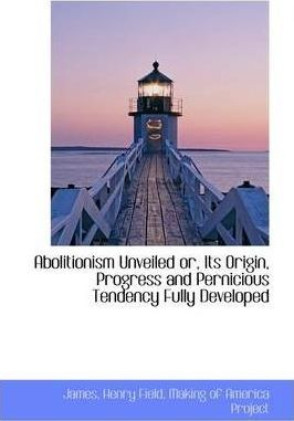 Abolitionism Unveiled Or, Its Origin, Progress and Pernicious Tendency Fully Developed