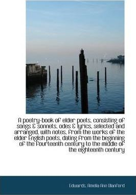 A Poetry-Book of Elder Poets, Consisting of Songs & Sonnets, Odes & Lyrics, Selected and Arranged, W