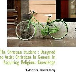 The Christian Student  Designed to Assist Christians in General in Acquiring Religious Knowledge