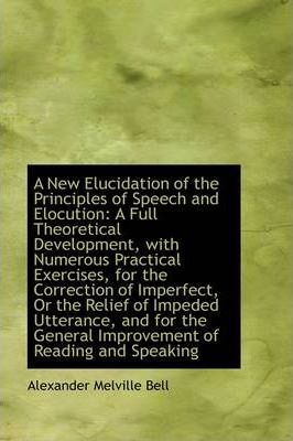A New Elucidation of the Principles of Speech and Elocution  A Full Theoretical Development, with NU