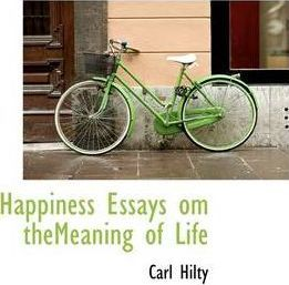 Happiness Essays Om Themeaning Of Life  Carl Hilty   Happiness Essays Om Themeaning Of Life