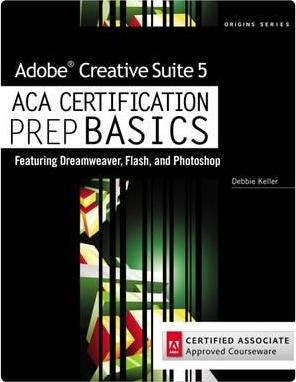 Adobe Creative Suite 5 ACA Certification Preparation: Featuring Dreamweaver, Flash and Photoshop