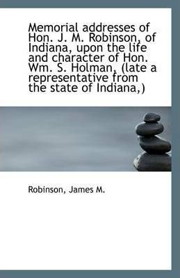 Memorial Addresses of Hon. J. M. Robinson, of Indiana, Upon the Life and Character of Hon. Wm. S. Ho