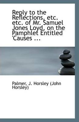 Reply to the Reflections, Etc. Etc. of Mr. Samuel Jones Loyd, on the Pamphlet Entitled 'Causes ...