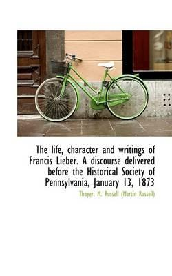 The Life, Character and Writings of Francis Lieber. a Discourse Delivered Before the Historical Society