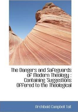 The Dangers and Safeguards of Modern Theology  Containing 'Suggestions Offered to the Theological