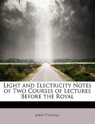 Light and Electricity Notes of Two Courses of Lectures Before the Royal