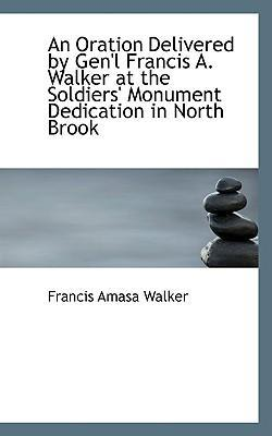 An Oration Delivered  Gen'l Francis A. Walker at the Soldiers' Monument Dedication in North Brook