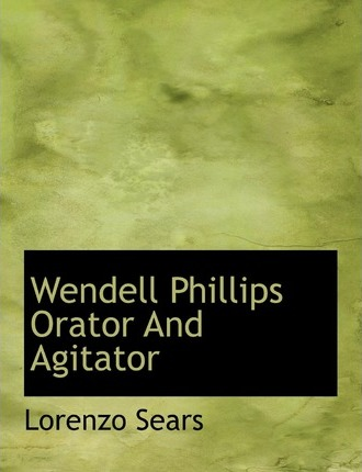 Wendell Phillips Orator and Agitator
