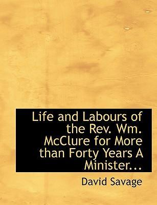 Life and Labours of the REV. Wm. McClure for More Than Forty Years a Minister...
