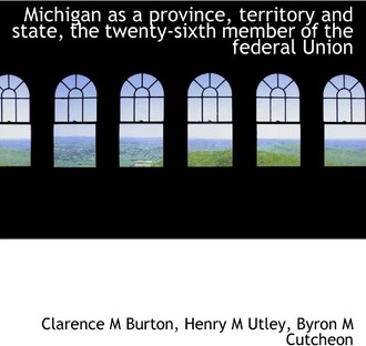 Michigan as a Province, Territory and State, the Twenty-Sixth Member of the Federal Union