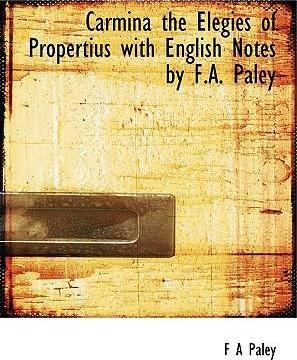 Carmina the Elegies of Propertius with English Notes  F.A. Paley