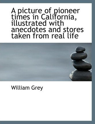 A Picture of Pioneer Times in California, Illustrated with Anecdotes and Stores Taken from Real Life