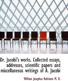 Dr. Jacobi's Works. Collected Essays, Addresses, Scientific Papers and Miscellaneous Writings of A.