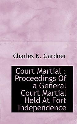 Court Martial  Proceedings of a General Court Martial Held at Fort Independence