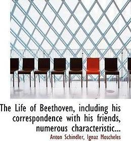 The Life of Beethoven, Including His Correspondence with His Friends, Numerous Characteristic...