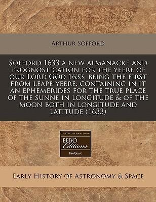 Sofford 1633 a New Almanacke and Prognostication for the Yeere of Our Lord God 1633, Being the First from Leape-Yeere: Containing in It an Ephemerides for the True Place of the Sunne in Longitude & of the Moon Both in Longitude and Latitude (1633)
