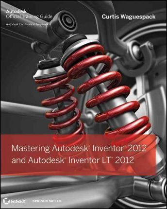 Mastering Autodesk Inventor 2012 and Autodesk Inventor LT 2012 2012: Autodesk Official Training Guide
