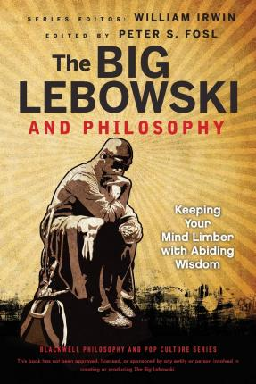 The Big Lebowski and Philosophy : Keeping Your Mind Limber with Abiding Wisdom