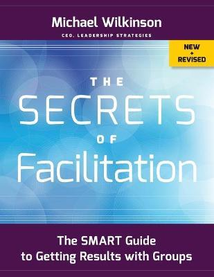The Secrets of Facilitation : The SMART Guide to Getting Results with Groups