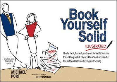 Book Yourself Solid Illustrated : The Fastest, Easiest, and Most Reliable System for Getting More Clients Than You Can Handle Even if You Hate Marketing and Selling