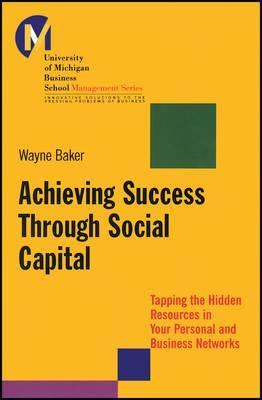 Achieving Success Through Social Capital: Tapping the Hidden Resources in Your Personal and Business Networks