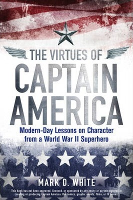 The Virtues of Captain America  Modern-Day Lessons on Character from a World War II Superhero