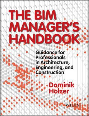 The BIM Manager's Handbook : Guidance for Professionals in Architecture, Engineering, and Construction