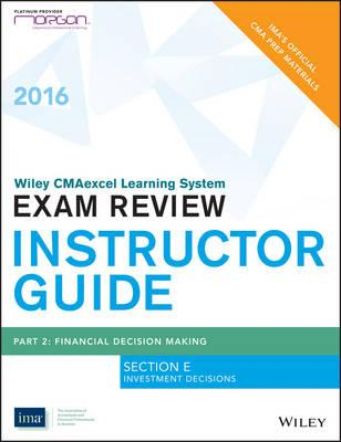 Morgan Edition Wiley Cmaexcel Learning System Exam Review 2016, Instructor's Guide Part 2, Section D, Investment Decisions