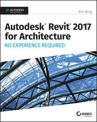 Autodesk Revit 2017 for Architecture : No Experience Required